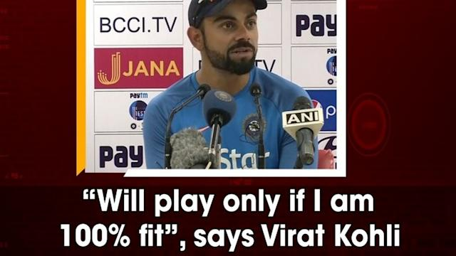 """""""Will play only if I am 100% fit"""", says Virat Kohli"""