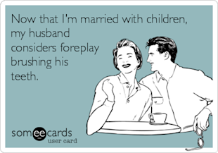someecards.com - Now that I'm married with children, my husband considers foreplay brushing his teeth.